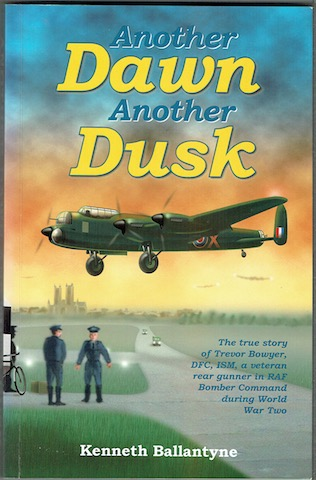 Image for Another Dawn, Another Dusk: The True Story Of Trevor Bowyer, DFC, ISM, A Veteran Rear Gunner In RAF Bomber Command During World War Two